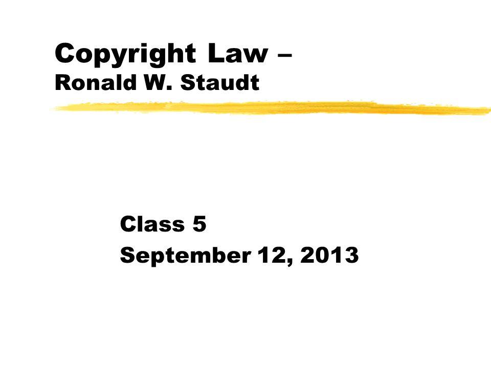 Copyright Law – Ronald W. Staudt Class 5 September 12, 2013