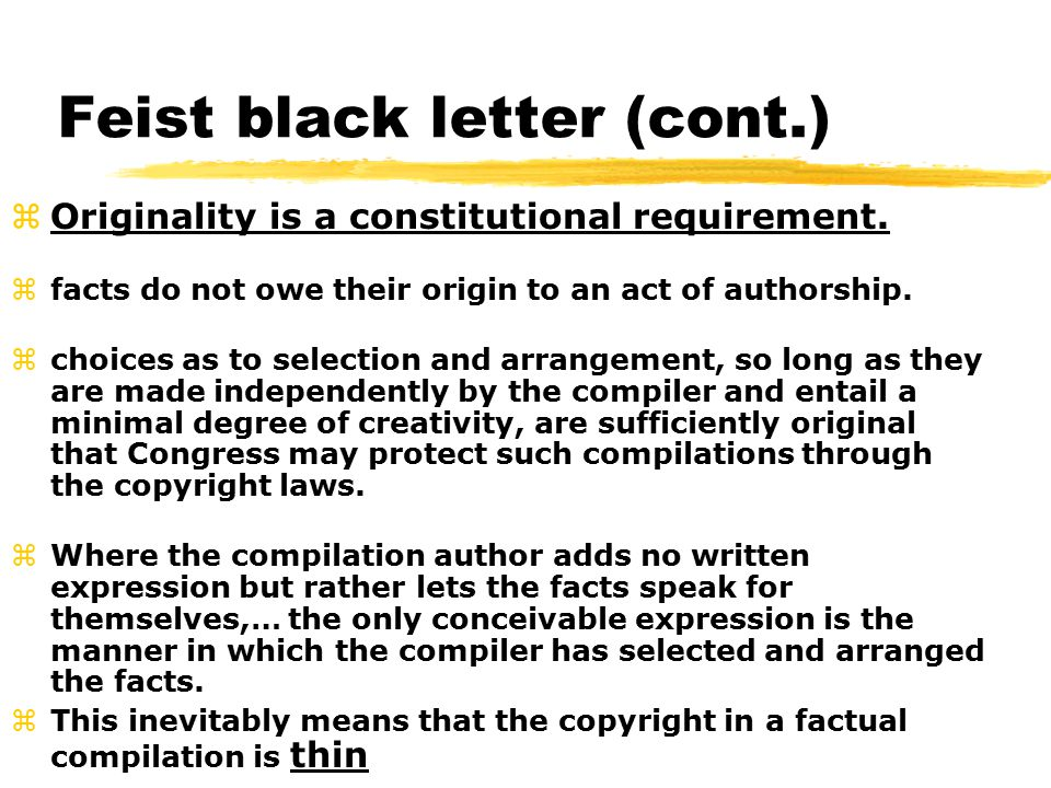 Feist black letter (cont.) zOriginality is a constitutional requirement.