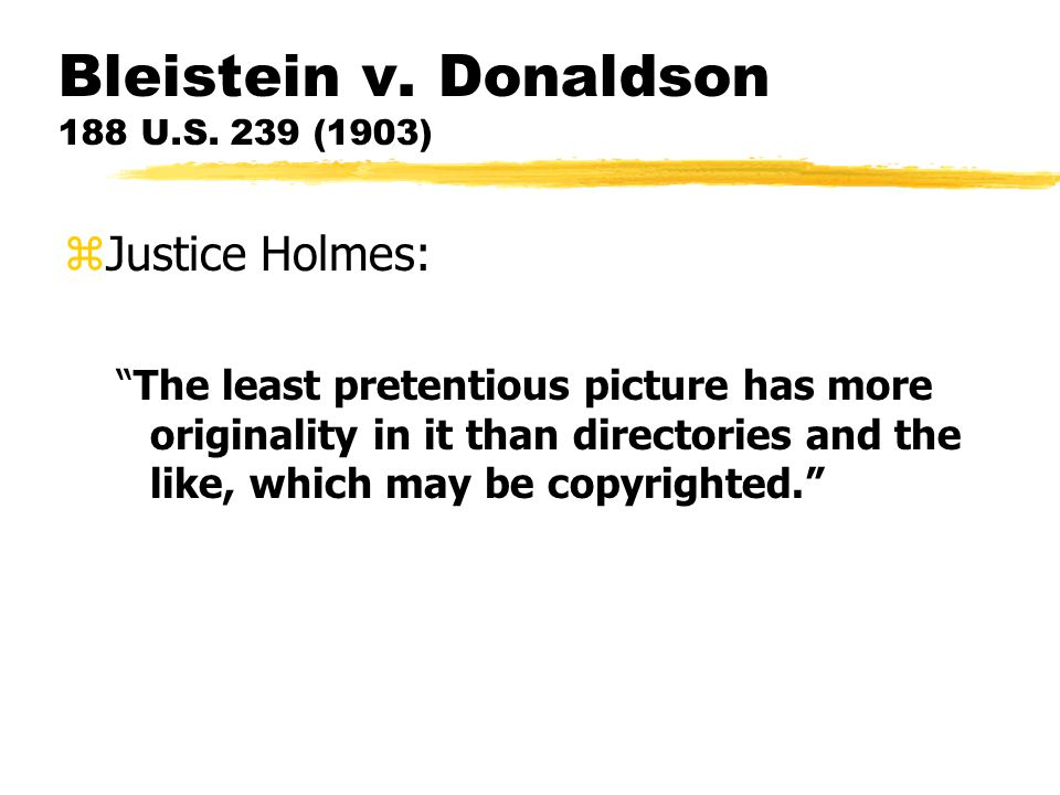 """Bleistein v. Donaldson 188 U.S. 239 (1903) zJustice Holmes: """"The least pretentious picture has more originality in it than directories and the like, w"""