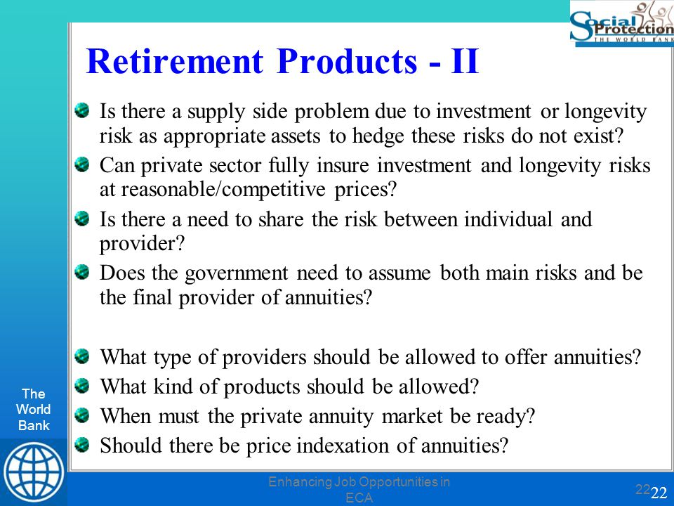 The World Bank 22 Enhancing Job Opportunities in ECA 22 Retirement Products - II Is there a supply side problem due to investment or longevity risk as appropriate assets to hedge these risks do not exist.