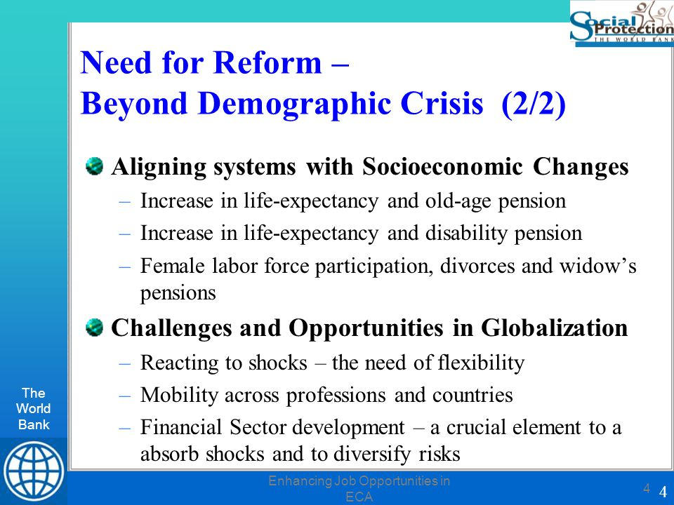 The World Bank 4 Enhancing Job Opportunities in ECA 4 Need for Reform – Beyond Demographic Crisis (2/2) Aligning systems with Socioeconomic Changes –Increase in life-expectancy and old-age pension –Increase in life-expectancy and disability pension –Female labor force participation, divorces and widow's pensions Challenges and Opportunities in Globalization –Reacting to shocks – the need of flexibility –Mobility across professions and countries –Financial Sector development – a crucial element to a absorb shocks and to diversify risks