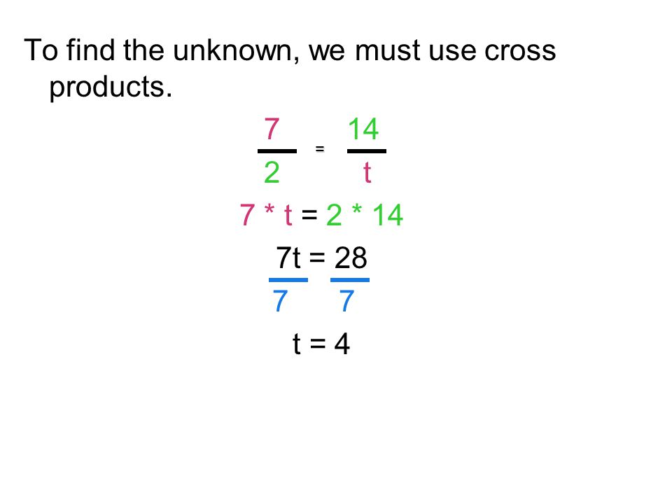 To find the unknown, we must use cross products. 7 14 2 t 7 * t = 2 * 14 7t = 28 7 7 t = 4 =