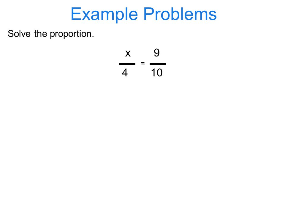 Example Problems Solve the proportion. x9 410 =