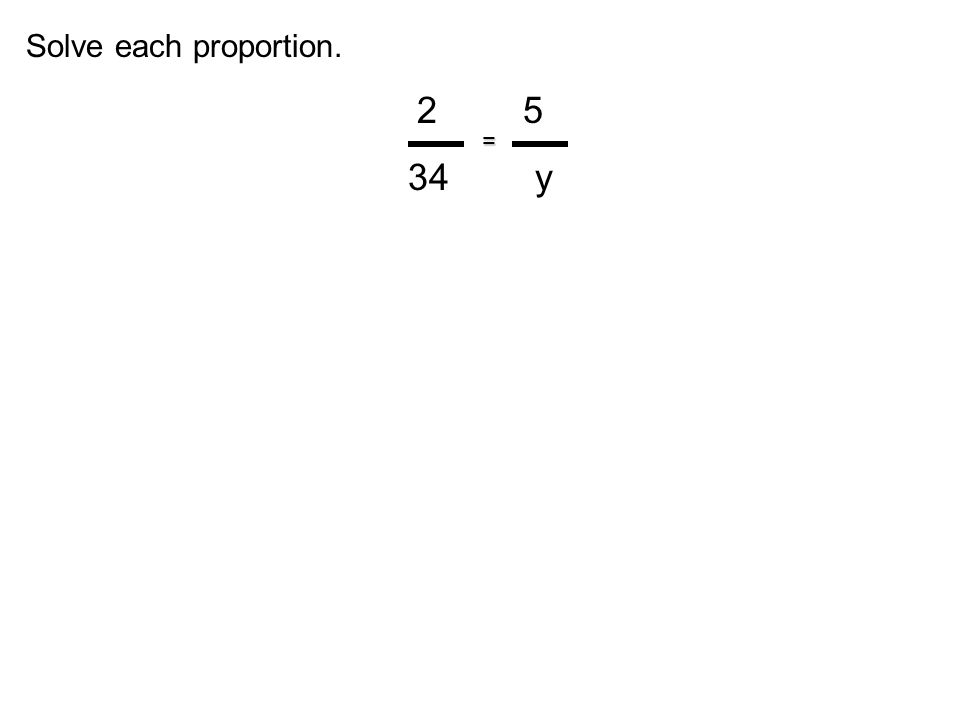 Solve each proportion. 2 5 34 y =