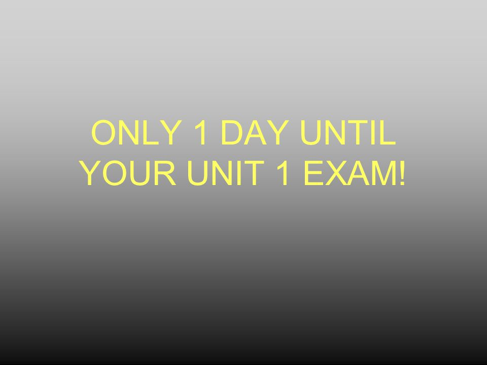ONLY 1 DAY UNTIL YOUR UNIT 1 EXAM!