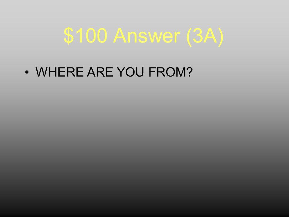 $100 Question (3A) ¿QUÉ SIGNIFICA… ¿De dónde eres