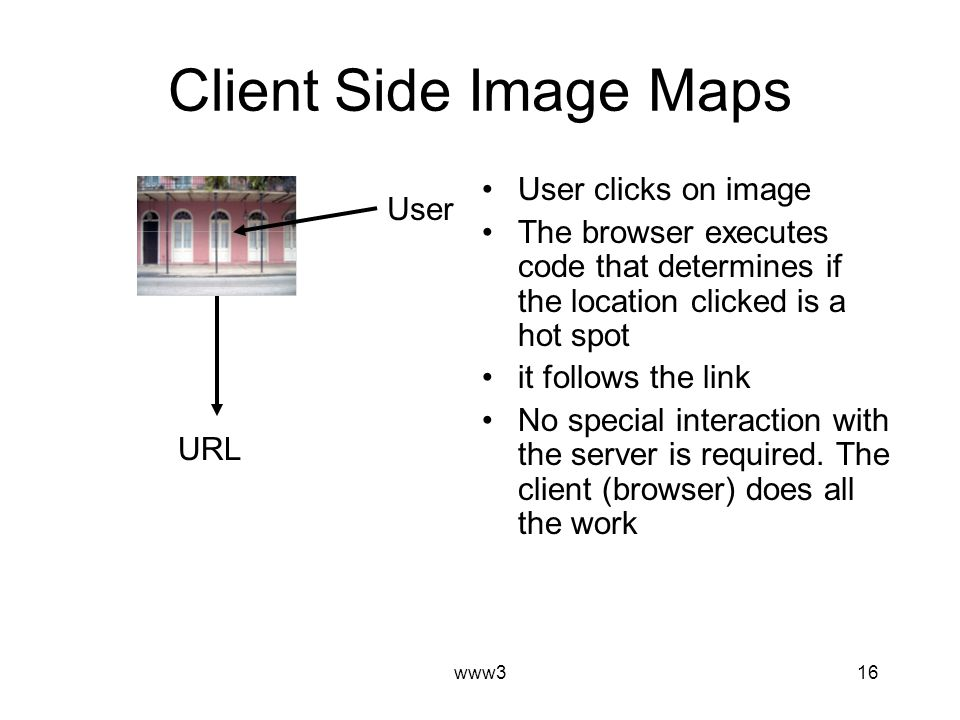 www316 Client Side Image Maps User clicks on image The browser executes code that determines if the location clicked is a hot spot it follows the link No special interaction with the server is required.