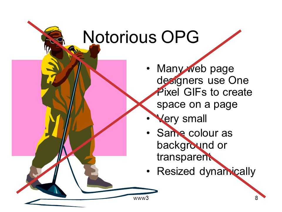 www38 Notorious OPG Many web page designers use One Pixel GIFs to create space on a page Very small Same colour as background or transparent Resized d
