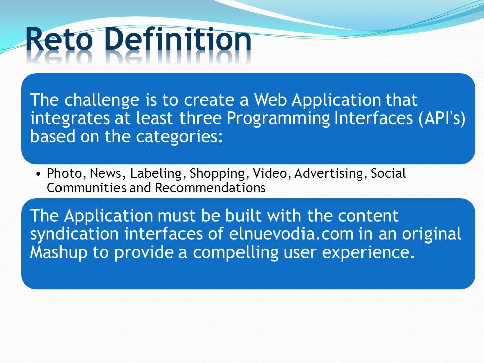The challenge is to create a Web Application that integrates at least three Programming Interfaces (API s) based on the categories: Photo, News, Labeling, Shopping, Video, Advertising, Social Communities and Recommendations The Application must be built with the content syndication interfaces of elnuevodia.com in an original Mashup to provide a compelling user experience.