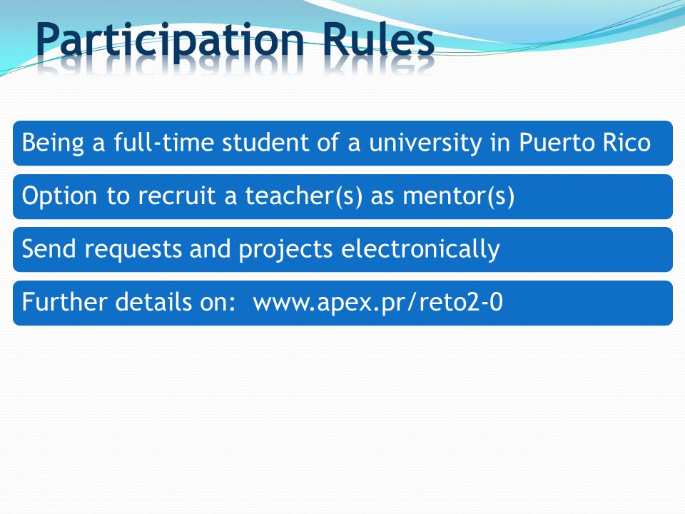 Being a full-time student of a university in Puerto Rico Option to recruit a teacher(s) as mentor(s)Send requests and projects electronicallyFurther details on: www.apex.pr/reto2-0