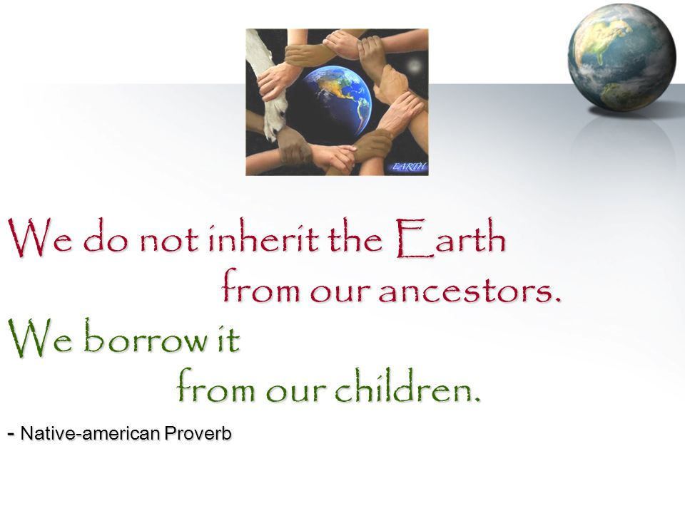 We do not inherit the Earth from our ancestors. We borrow it from our children. - Native-american Proverb