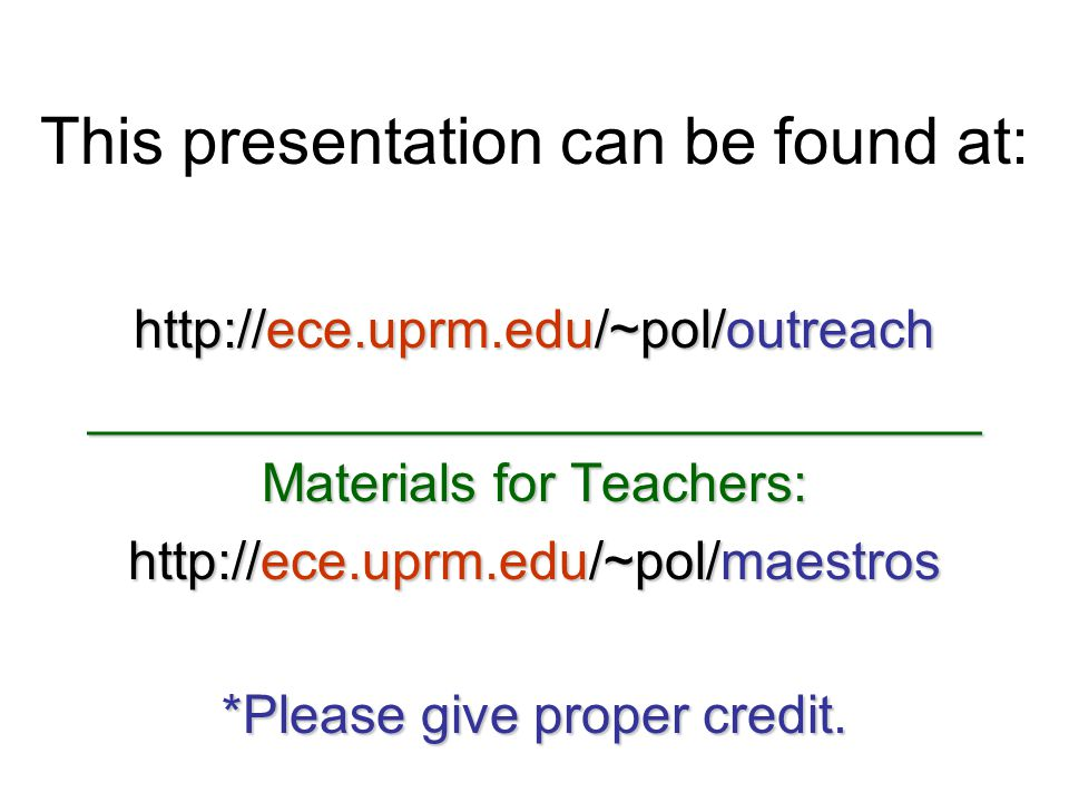 This presentation can be found at: http://ece.uprm.edu/~pol/outreach ______________________________ Materials for Teachers: http://ece.uprm.edu/~pol/m