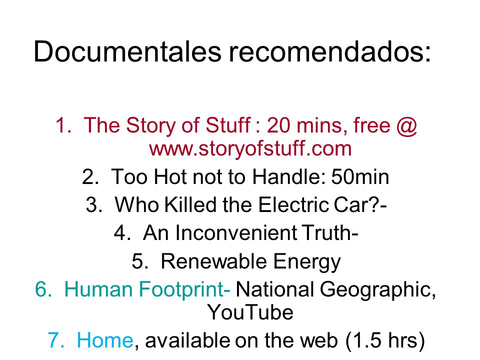 Documentales recomendados: 1.The Story of Stuff : 20 mins, free @ www.storyofstuff.com 2.Too Hot not to Handle: 50min 3.Who Killed the Electric Car?-