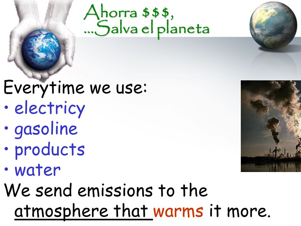 Ahorra $$$, …Salva el planeta Everytime we use: electricy gasoline products water We send emissions to the atmosphere that warms it more.