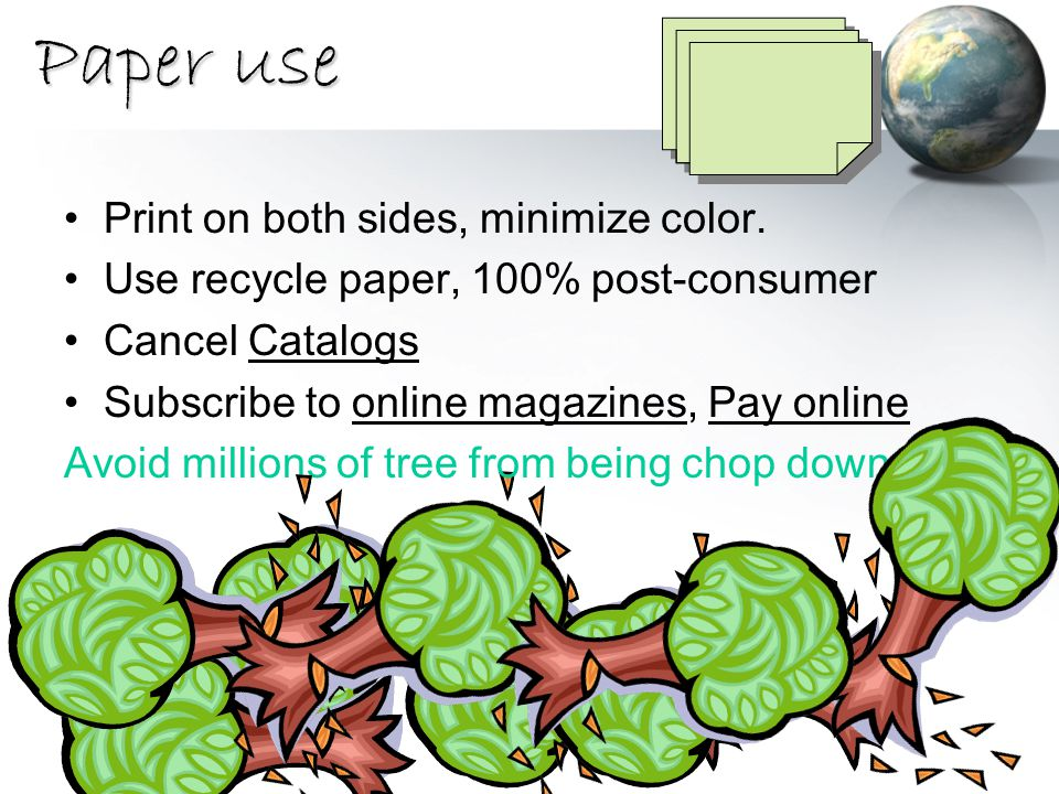Paper use Print on both sides, minimize color. Use recycle paper, 100% post-consumer Cancel Catalogs Subscribe to online magazines, Pay online Avoid m