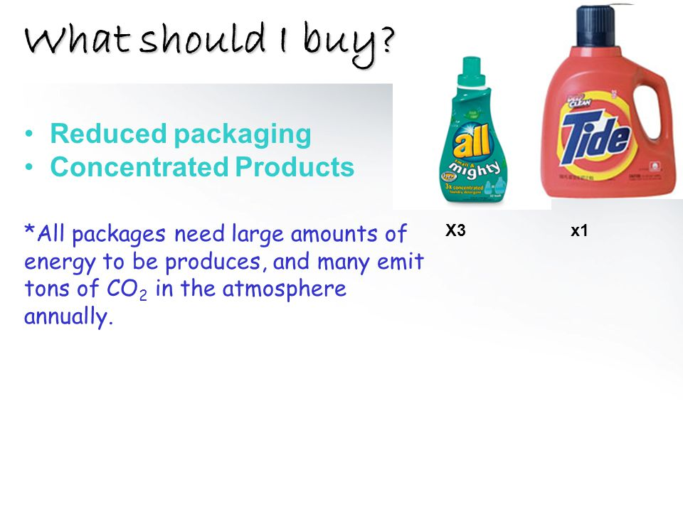 What should I buy? Reduced packaging Concentrated Products *All packages need large amounts of energy to be produces, and many emit tons of CO 2 in th