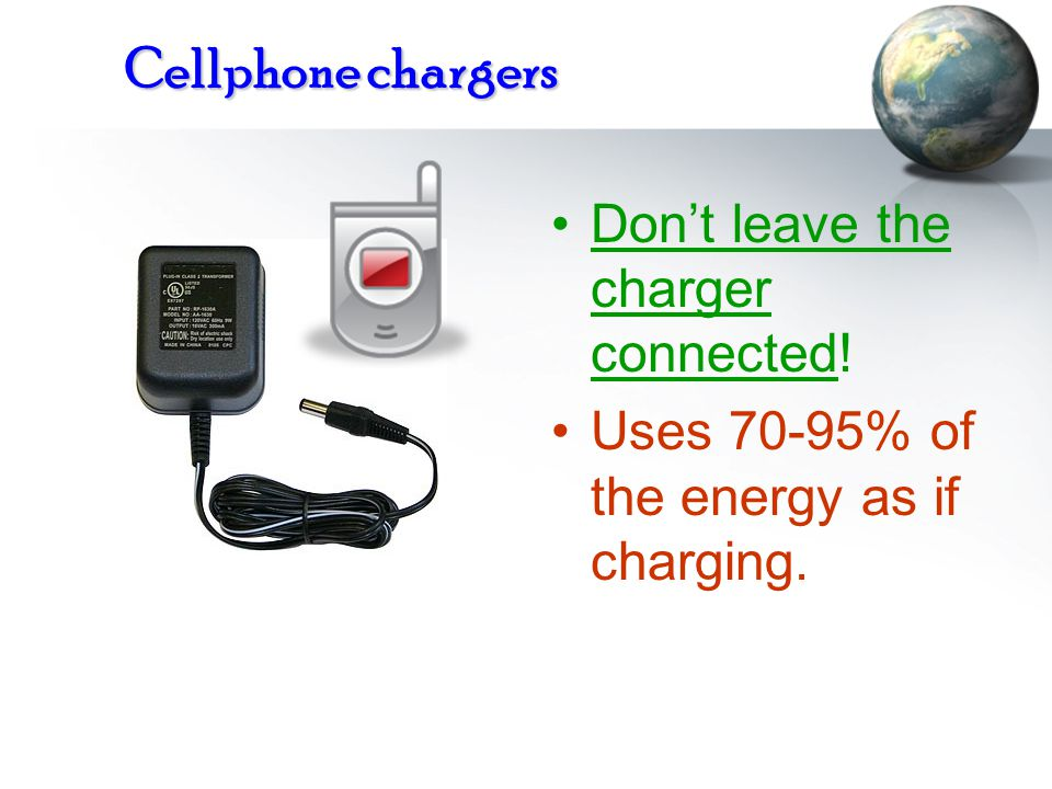 Cellphone chargers Don't leave the charger connected! Uses 70-95% of the energy as if charging.