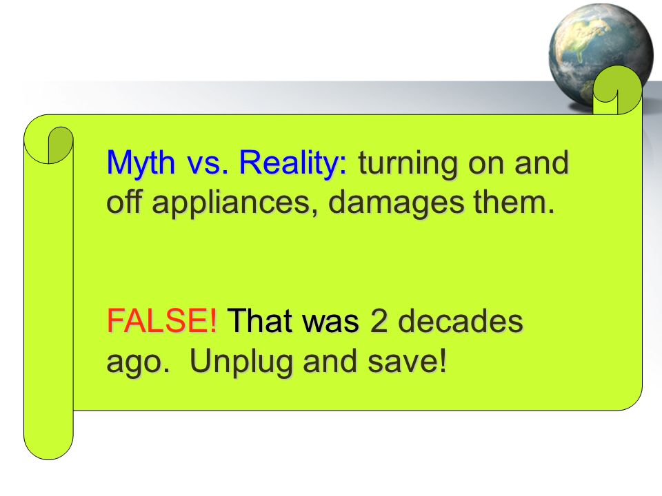 Myth vs. Reality: turning on and off appliances, damages them. FALSE! That was 2 decades ago. Unplug and save!