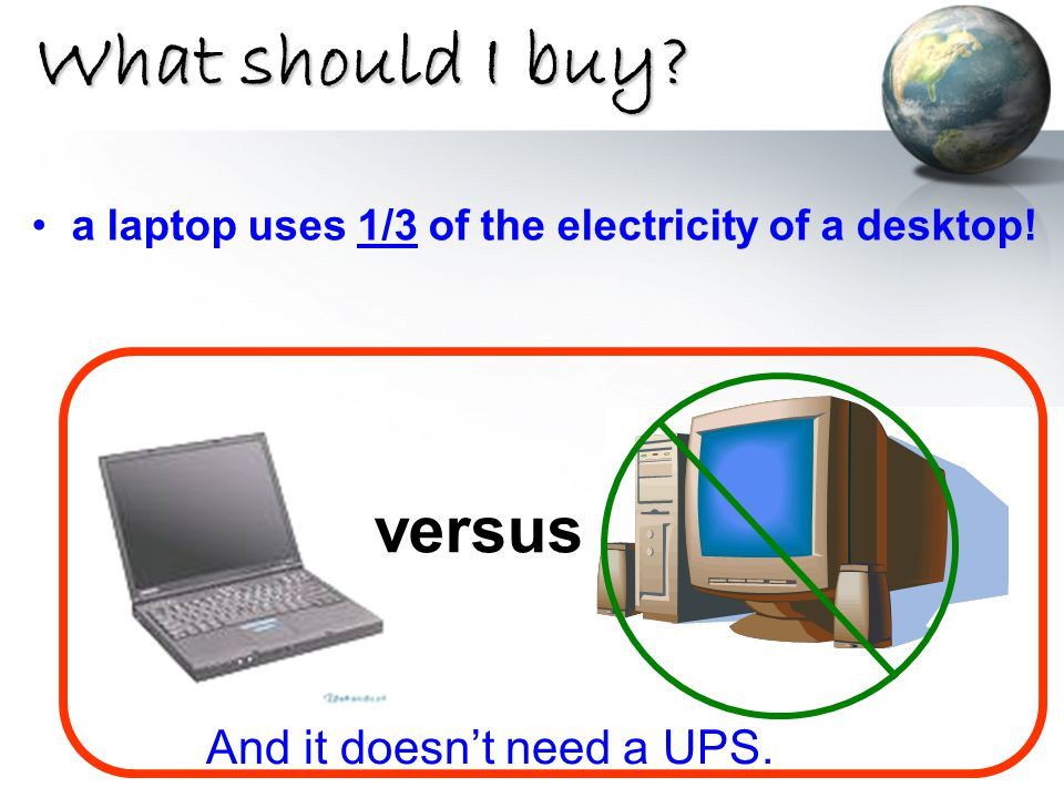 What should I buy? a laptop uses 1/3 of the electricity of a desktop! versus And it doesn't need a UPS.