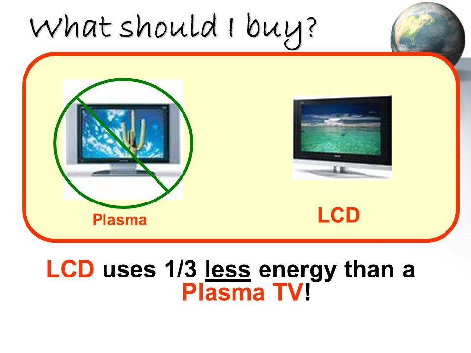 What should I buy? LCD uses 1/3 less energy than a Plasma TV! LCD Plasma