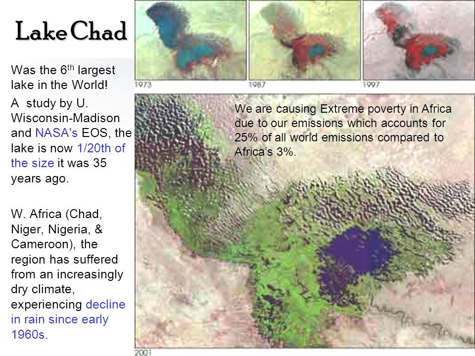 Lake Chad Was the 6 th largest lake in the World! A study by U. Wisconsin-Madison and NASA's EOS, the lake is now 1/20th of the size it was 35 years a