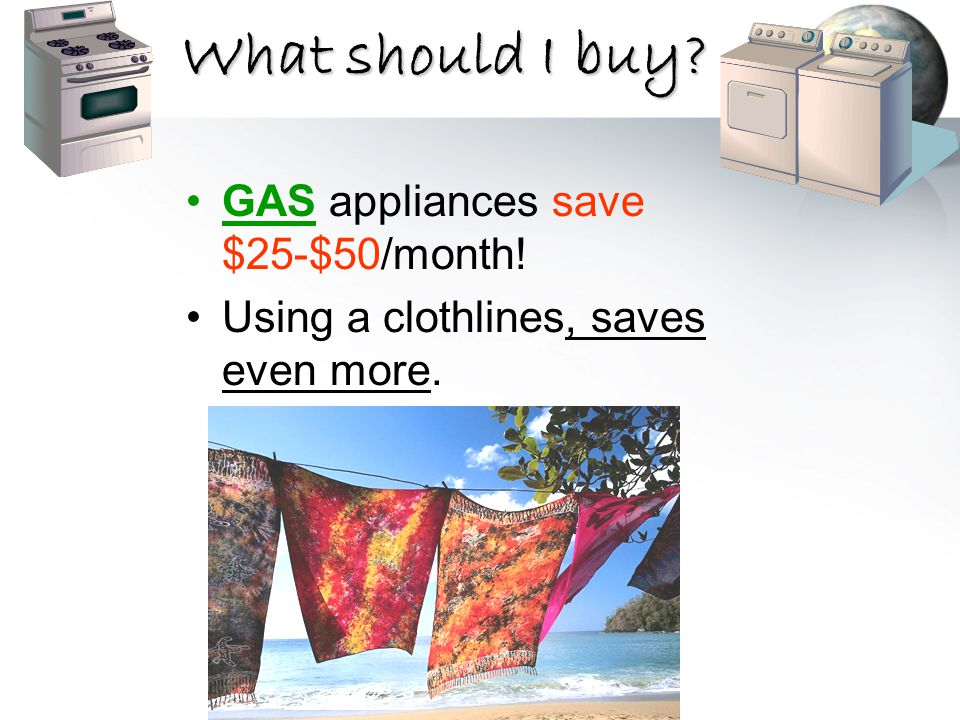What should I buy? GAS appliances save $25-$50/month! Using a clothlines, saves even more.