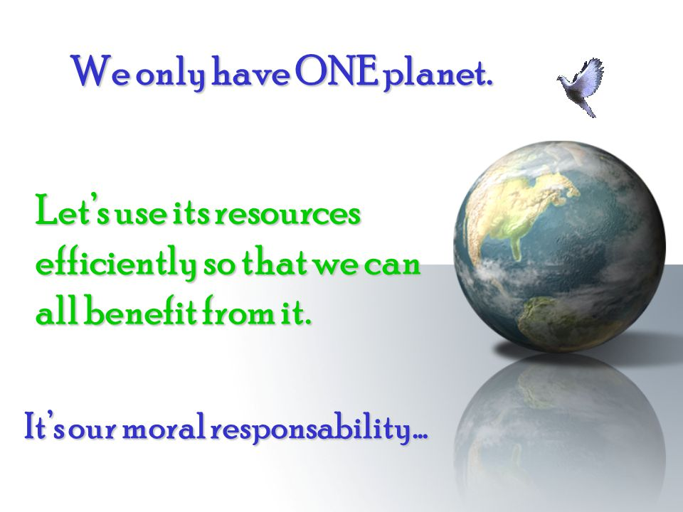 It's our moral responsability… Let's use its resources efficiently so that we can all benefit from it. We only have ONE planet. We only have ONE plane