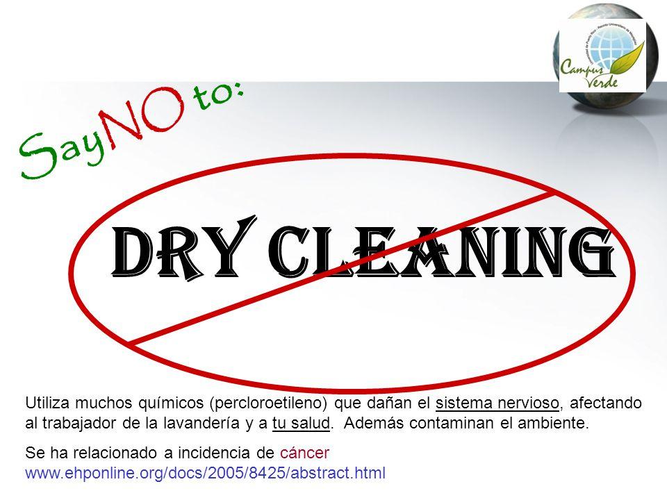 DRY Cleaning SayNO to: Utiliza muchos químicos (percloroetileno) que dañan el sistema nervioso, afectando al trabajador de la lavandería y a tu salud.