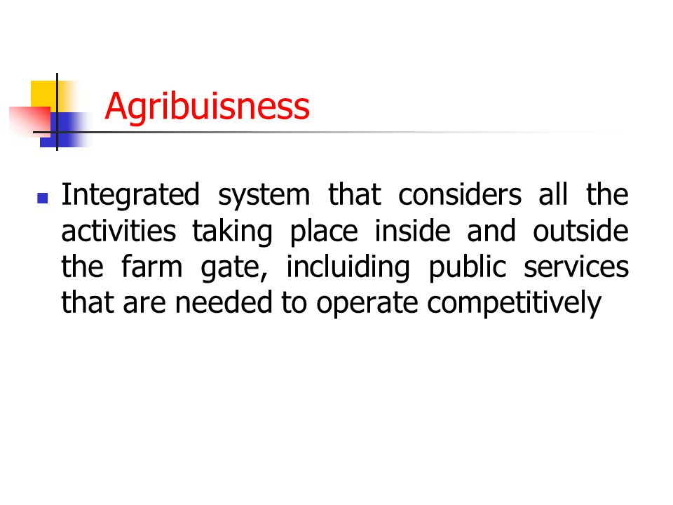 Agribuisness Integrated system that considers all the activities taking place inside and outside the farm gate, incluiding public services that are ne