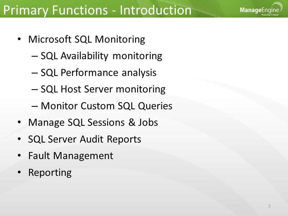 Primary Functions - Introduction 3 Microsoft SQL Monitoring – SQL Availability monitoring – SQL Performance analysis – SQL Host Server monitoring – Monitor Custom SQL Queries Manage SQL Sessions & Jobs SQL Server Audit Reports Fault Management Reporting