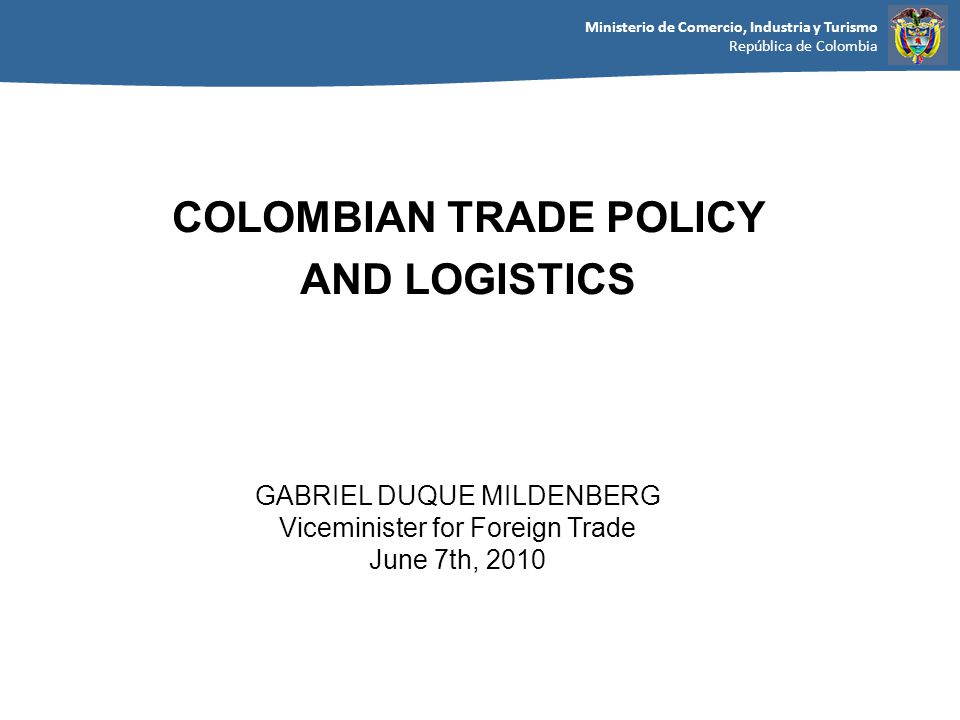 Ministerio de Comercio, Industria y Turismo República de Colombia GABRIEL DUQUE MILDENBERG Viceminister for Foreign Trade June 7th, 2010 COLOMBIAN TRADE POLICY AND LOGISTICS