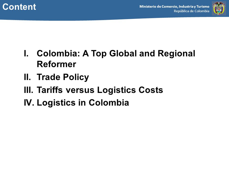 Ministerio de Comercio, Industria y Turismo República de Colombia Content I.Colombia: A Top Global and Regional Reformer II.Trade Policy III.Tariffs versus Logistics Costs IV.Logistics in Colombia