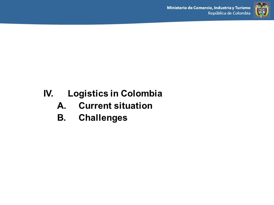 Ministerio de Comercio, Industria y Turismo República de Colombia IV.Logistics in Colombia A.Current situation B.Challenges
