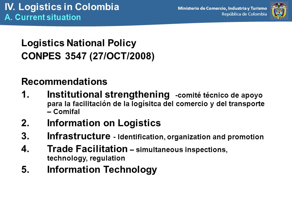 Ministerio de Comercio, Industria y Turismo República de Colombia Logistics National Policy CONPES 3547 (27/OCT/2008) Recommendations 1.Institutional strengthening -comité técnico de apoyo para la facilitación de la logísitca del comercio y del transporte – Comifal 2.Information on Logistics 3.Infrastructure - Identification, organization and promotion 4.Trade Facilitation – simultaneous inspections, technology, regulation 5.Information Technology IV.