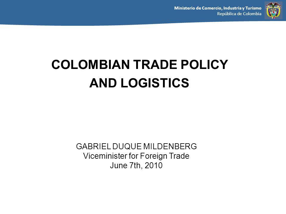 Ministerio de Comercio, Industria y Turismo República de Colombia GABRIEL DUQUE MILDENBERG Viceminister for Foreign Trade June 7th, 2010 COLOMBIAN TRADE POLICY AND LOGISTICS