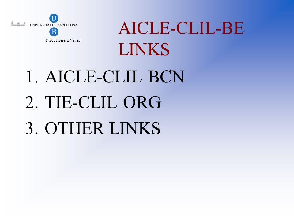 © 2001Teresa Naves AICLE-CLIL-BE LINKS 1.AICLE-CLIL BCN 2.TIE-CLIL ORG 3.OTHER LINKS