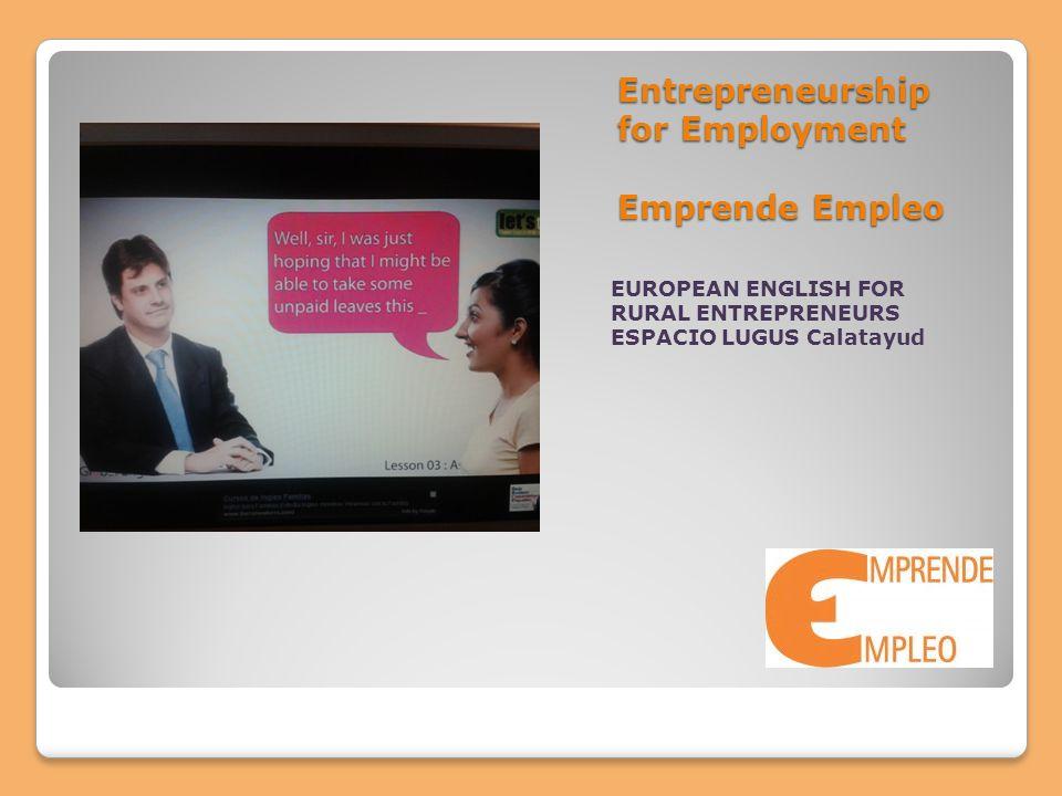 Entrepreneurship for Employment Emprende Empleo EUROPEAN ENGLISH FOR RURAL ENTREPRENEURS ESPACIO LUGUS Calatayud