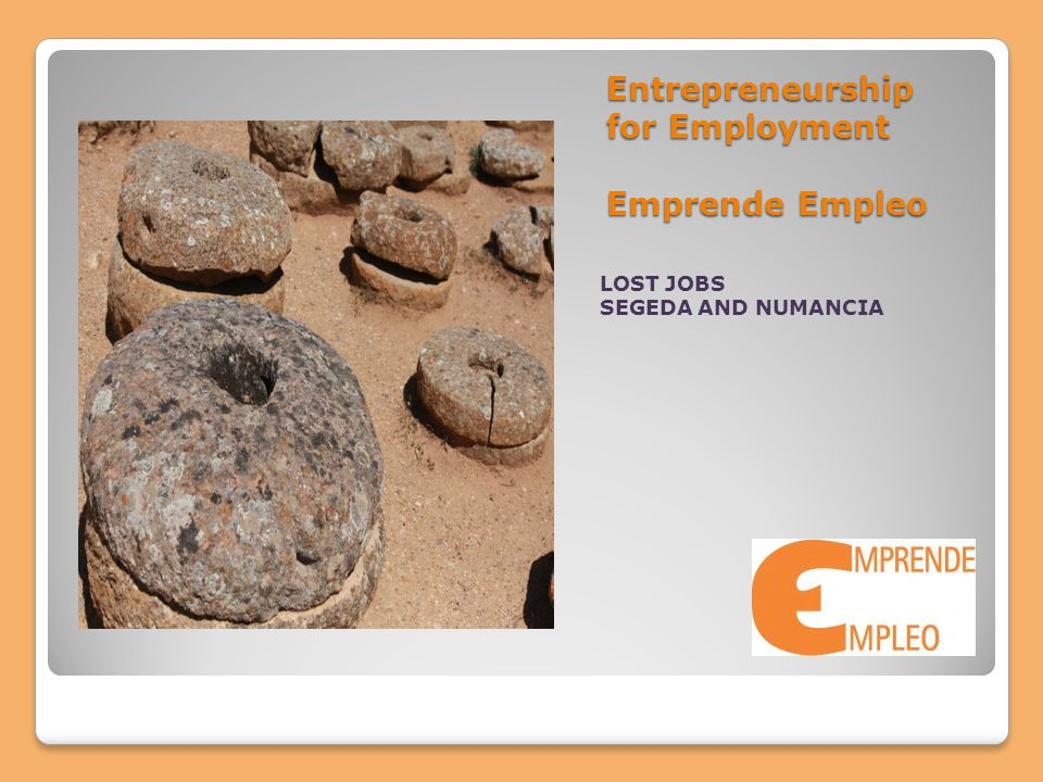 Entrepreneurship for Employment Emprende Empleo LOST JOBS SEGEDA AND NUMANCIA