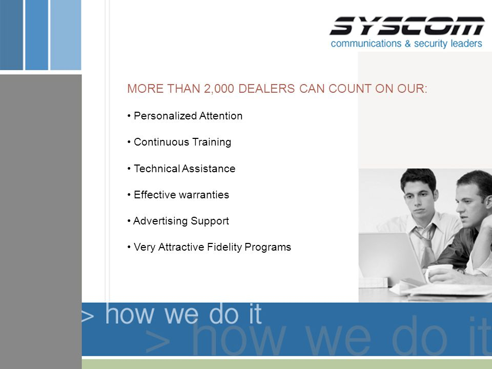 MORE THAN 2,000 DEALERS CAN COUNT ON OUR: Personalized Attention Continuous Training Technical Assistance Effective warranties Advertising Support Very Attractive Fidelity Programs