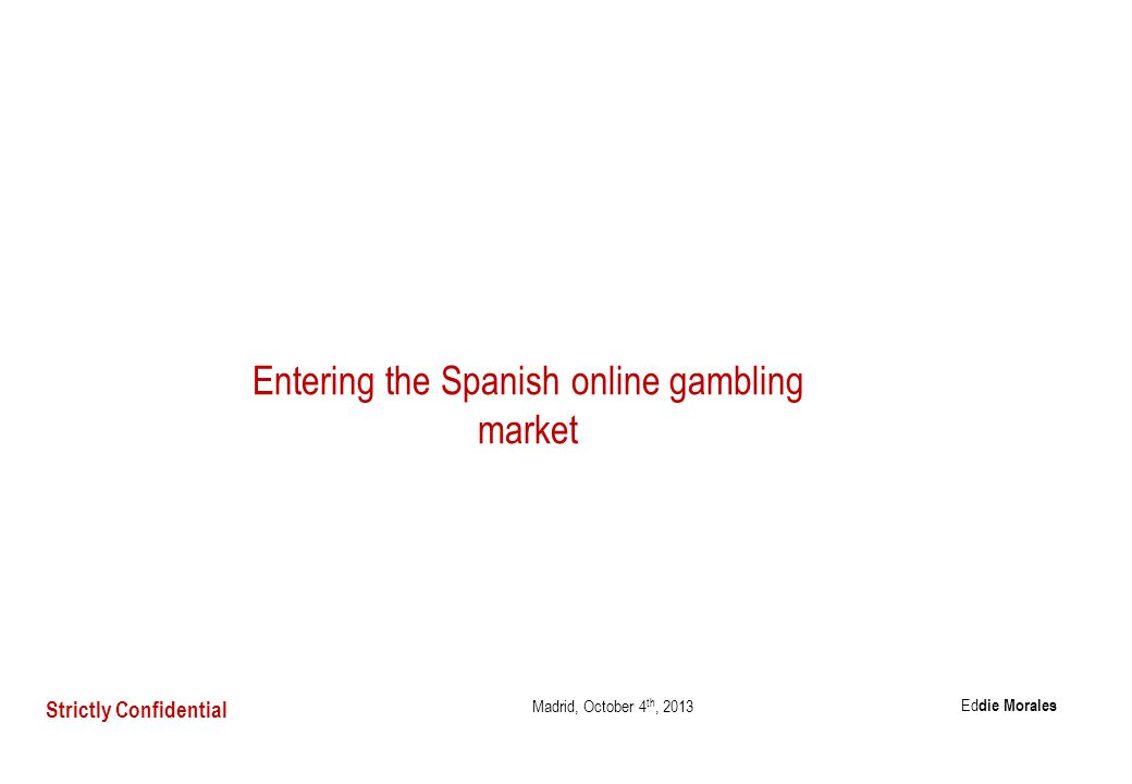 Entering the Spanish online gambling market Madrid, October 4 th, 2013 Strictly Confidential Ed die Morales