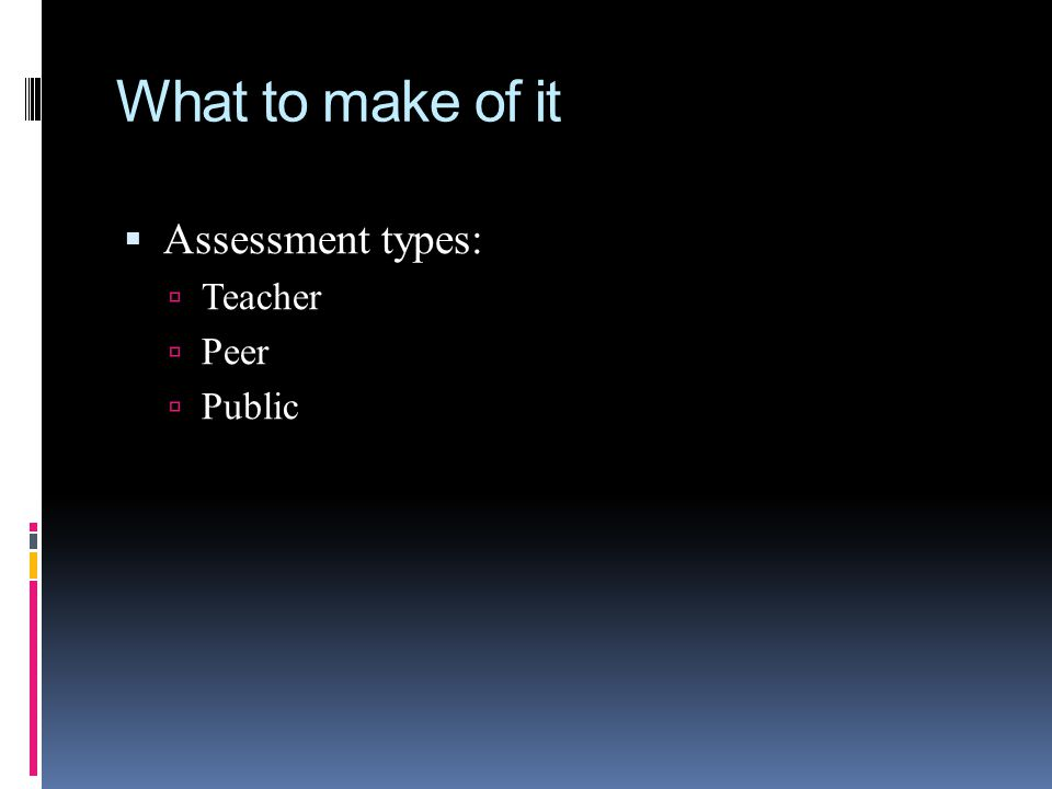 What to make of it  Assessment types:  Teacher  Peer  Public