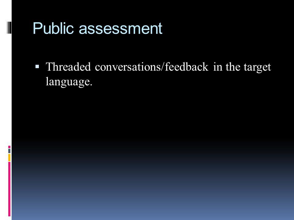 Public assessment  Threaded conversations/feedback in the target language.