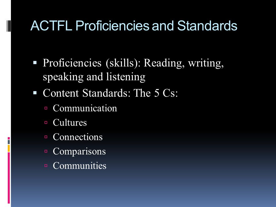  Proficiencies (skills): Reading, writing, speaking and listening  Content Standards: The 5 Cs:  Communication  Cultures  Connections  Comparisons  Communities ACTFL Proficiencies and Standards
