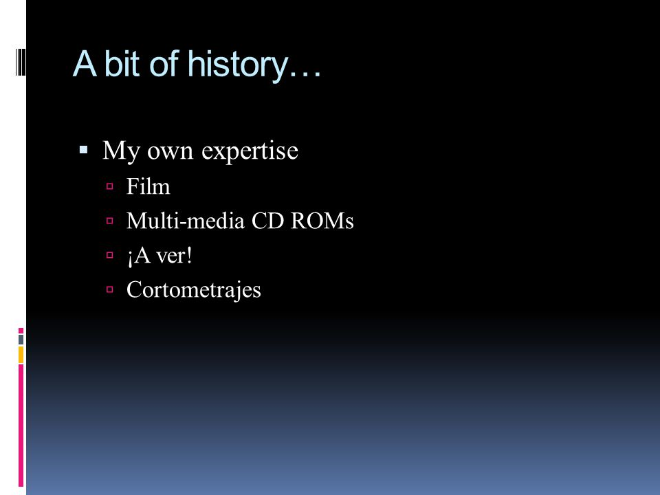 A bit of history…  My own expertise  Film  Multi-media CD ROMs  ¡A ver!  Cortometrajes
