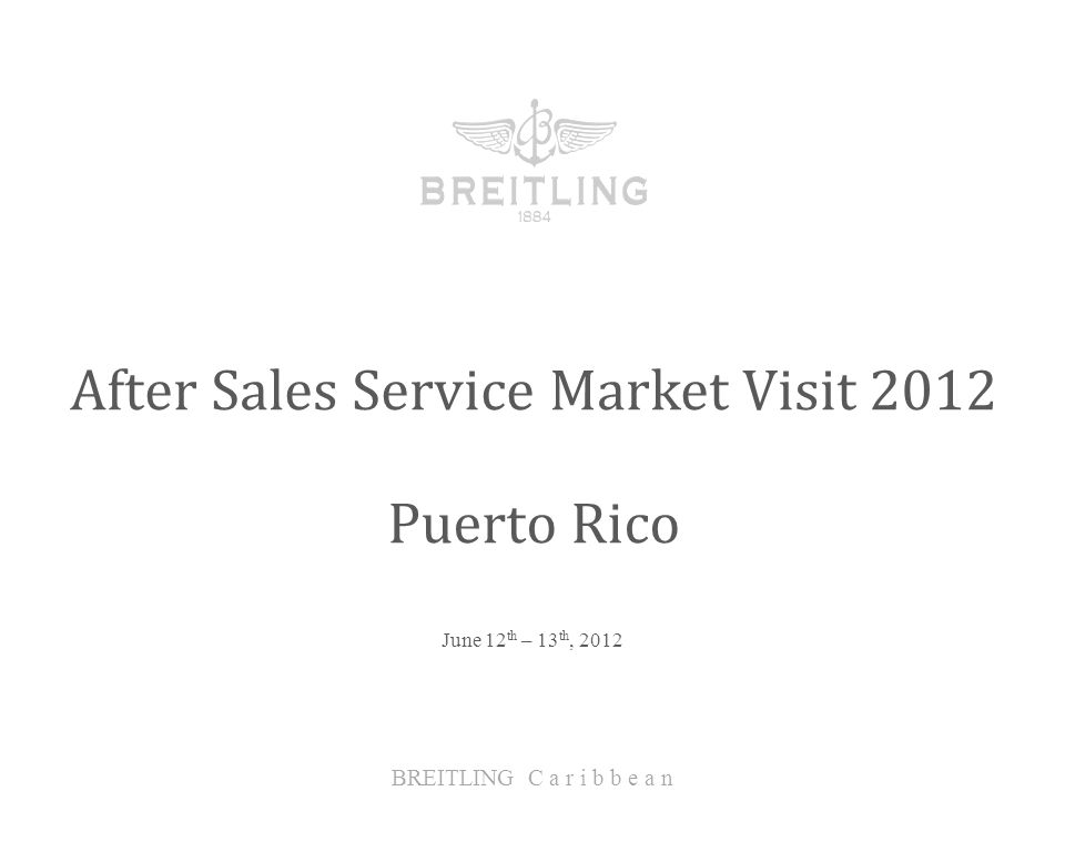 June 12 th – 13 th, 2012 After Sales Service Market Visit 2012 BREITLING C a r i b b e a n Puerto Rico