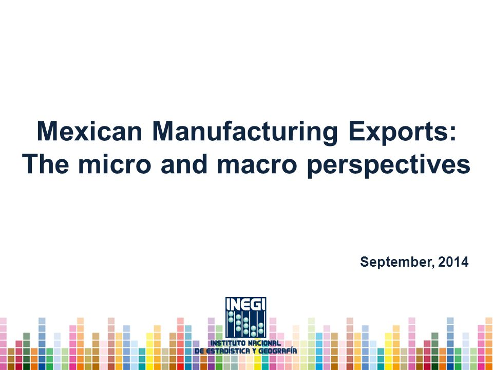 Mexican Manufacturing Exports: The micro and macro perspectives September, 2014