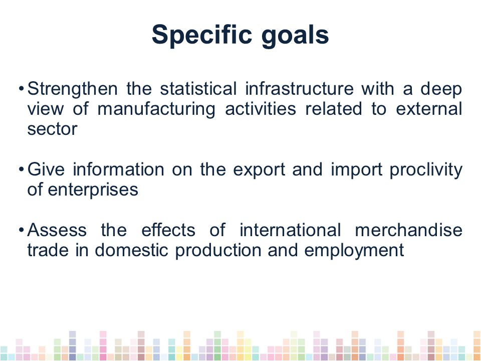Specific goals Strengthen the statistical infrastructure with a deep view of manufacturing activities related to external sector Give information on the export and import proclivity of enterprises Assess the effects of international merchandise trade in domestic production and employment