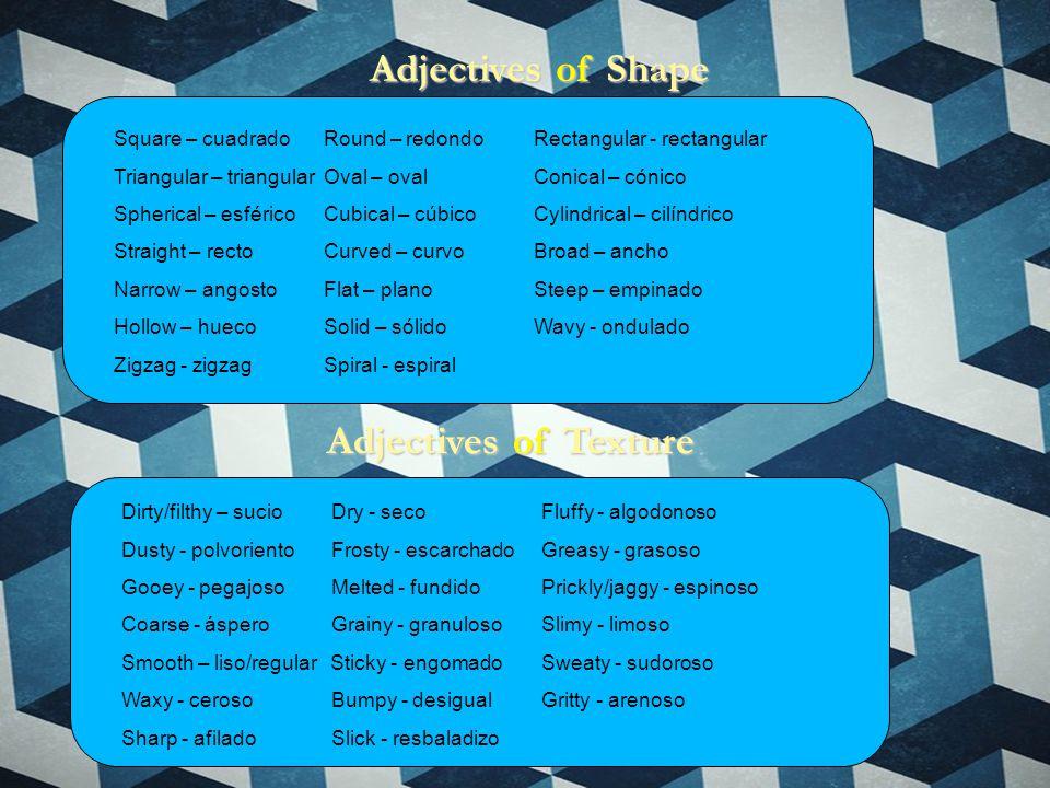 Adjectives of Shape Square – cuadrado Round – redondo Rectangular - rectangular Triangular – triangularOval – ovalConical – cónico Spherical – esféricoCubical – cúbicoCylindrical – cilíndrico Straight – rectoCurved – curvoBroad – ancho Narrow – angostoFlat – planoSteep – empinado Hollow – huecoSolid – sólidoWavy - ondulado Zigzag - zigzagSpiral - espiral Dirty/filthy – sucioDry - secoFluffy - algodonoso Dusty - polvorientoFrosty - escarchadoGreasy - grasoso Gooey - pegajosoMelted - fundidoPrickly/jaggy - espinoso Coarse - ásperoGrainy - granuloso Slimy - limoso Smooth – liso/regular Sticky - engomado Sweaty - sudoroso Waxy - cerosoBumpy - desigualGritty - arenoso Sharp - afilado Slick - resbaladizo Adjectives of Texture