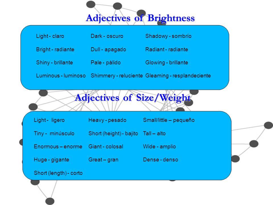 Adjectives of Brightness Adjectives of Size/Weight Light - claroDark - oscuroShadowy - sombrío Bright - radianteDull - apagadoRadiant - radiante Shiny - brillantePale - pálidoGlowing - brillante Luminous - luminosoShimmery - relucienteGleaming - resplandeciente Light - ligeroHeavy - pesadoSmall/little – pequeño Tiny - minúsculoShort (height) - bajito Tall – alto Enormous – enormeGiant - colosalWide - amplio Huge - gigante Great – granDense - denso Short (length) - corto