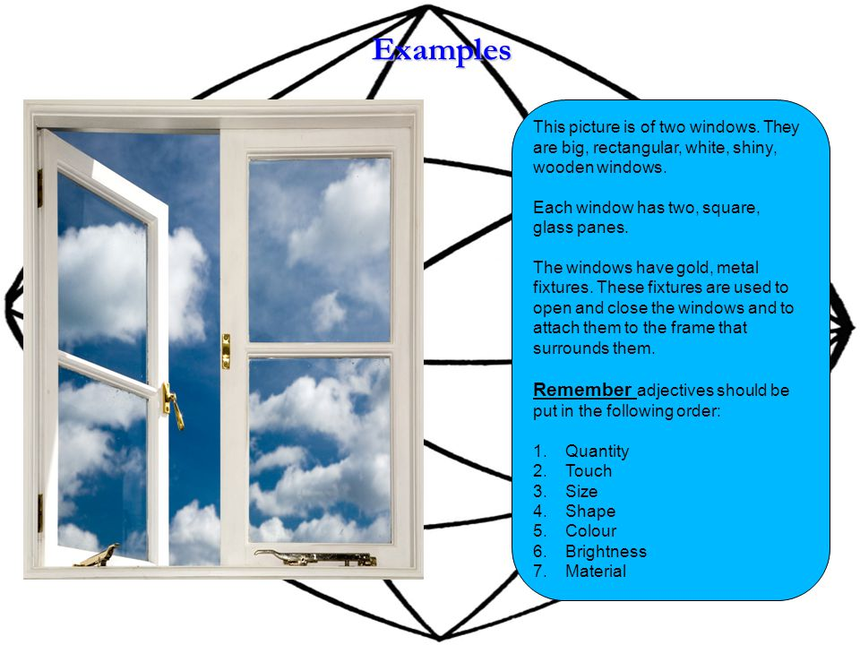 Examples This picture is of two windows. They are big, rectangular, white, shiny, wooden windows.